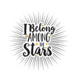 hand drawn text i belong among the stars white vector image