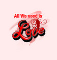 valentines day text all we needs is love vector image vector image