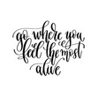 go where you feel most alive - travel vector image vector image