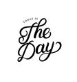 today is the day hand written lettering vector image vector image