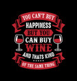 you cant buy happiness but you can buy wine vector image