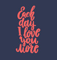 each day i love you more lettering phrase for vector image