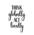 think globally act locally motivational vector image vector image