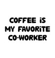 coffee is my favorite co-worker cute hand drawn vector image vector image