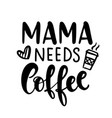 mama needs coffee funny hand lettering quote vector image vector image