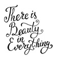 There is beauty in everything Hand draw phrase vector image vector image