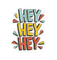hey hey hey phrase or message written with modern vector image vector image
