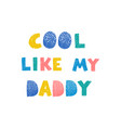 cool like my daddy - fun hand drawn nursery poster vector image vector image