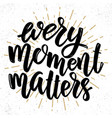 every moment matters lettering phrase on light vector image