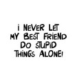 i never let my best friend do stupid things alone vector image vector image