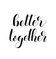 better together handwritten quote hand drawn vector image vector image
