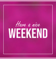 have a nice weekend inspiration and motivation vector image