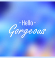 hello gorgeous inspiration and motivation quote vector image
