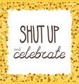 shut up and celebrate hand drawing phrase in a vector image