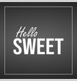 hello sweet inspiration and motivation quote vector image