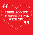 Inspirational love quote I feel so nice to spend vector image vector image