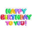 happy birthday to you bright funny letters vector image vector image