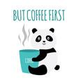 but coffee first - cute panda bear hugging mug vector image vector image