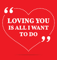 Inspirational love quote Loving you is all I want vector image vector image