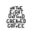 on the eight day god created coffee vector image vector image