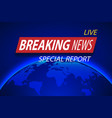 breaking news live on planet background business vector image