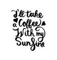 ill take a coffee with my sunshine vector image