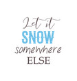 let it snow somewhere else lettering quote about vector image
