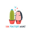 hedgehog and cactus in love no matter what funny vector image vector image