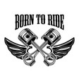 born to ride emblem template with winged pistons vector image