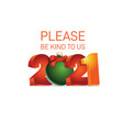please be kind to us 2021 message for 2021 year vector image vector image