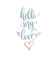hello my love - hand lettering romantic quote vector image vector image
