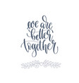 we are better together - hand lettering romantic vector image vector image