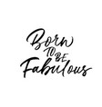 born to be fabulous hand drawn phrase calligraphy vector image