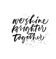 we shine brighter together phrase vector image vector image