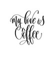 my love is coffee - black and white hand lettering vector image vector image