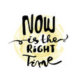 lettering calligraphy now is the right time vector image vector image