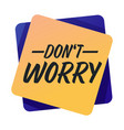 dont worry banner with encouraging words or vector image