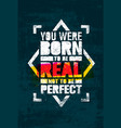 you were born to be real not to be perfect vector image vector image