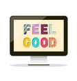 Feel good slogan on personal computer screen