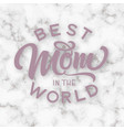 hand drawn lettering best mom in world on a vector image