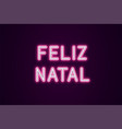 neon festive inscription for portuguese christmas vector image vector image