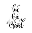 live love travel - hand lettering text positive vector image vector image