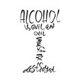 alcohol is evil and evil must be destroyed hand vector image