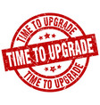 time to upgrade round red grunge stamp vector image vector image