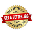 get a better job round isolated gold badge vector image vector image
