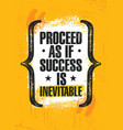 proceed as if success is inevitable inspiring vector image vector image