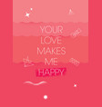 your love makes me happy inspiring creative vector image vector image