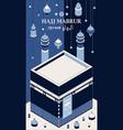 hajj mabrur islamic background isometric greeting vector image vector image