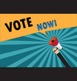 hand holding megaphone to speech - vote now vector image vector image