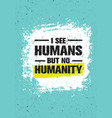 i see humans but no humanity quote creative vector image vector image